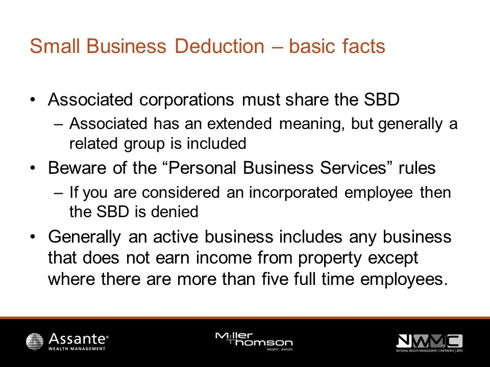 Small Business Deduction – basic facts Associated corporations must share the SBD –Associated has an extended meaning, but generally a related group is included Beware of the Personal Business Services rules –If you are considered an incorporated employee then the SBD is denied Generally an active business includes any business that does not earn income from property except where there are more than five full time employees.