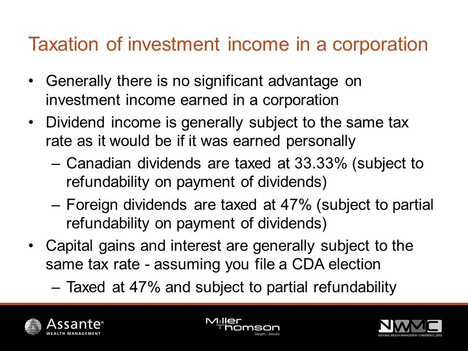 Taxation of investment income in a corporation Generally there is no significant advantage on investment income earned in a corporation Dividend income is generally subject to the same tax rate as it would be if it was earned personally –Canadian dividends are taxed at 33.33% (subject to refundability on payment of dividends) –Foreign dividends are taxed at 47% (subject to partial refundability on payment of dividends) Capital gains and interest are generally subject to the same tax rate - assuming you file a CDA election –Taxed at 47% and subject to partial refundability