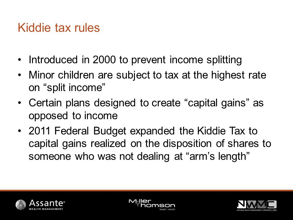 Kiddie tax rules Introduced in 2000 to prevent income splitting Minor children are subject to tax at the highest rate on split income Certain plans designed to create capital gains as opposed to income 2011 Federal Budget expanded the Kiddie Tax to capital gains realized on the disposition of shares to someone who was not dealing at arm's length