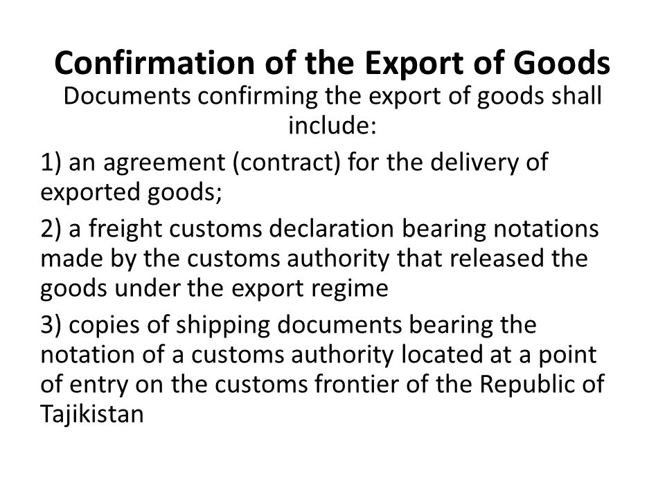 Confirmation of the Export of Goods Documents confirming the export of goods shall include: 1) an agreement (contract) for the delivery of exported goods; 2) a freight customs declaration bearing notations made by the customs authority that released the goods under the export regime 3) copies of shipping documents bearing the notation of a customs authority located at a point of entry on the customs frontier of the Republic of Tajikistan
