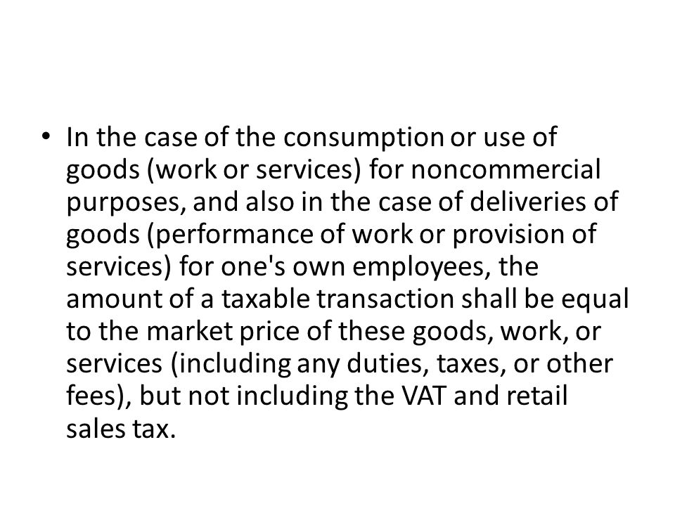 In the case of the consumption or use of goods (work or services) for noncommercial purposes, and also in the case of deliveries of goods (performance of work or provision of services) for one s own employees, the amount of a taxable transaction shall be equal to the market price of these goods, work, or services (including any duties, taxes, or other fees), but not including the VAT and retail sales tax.