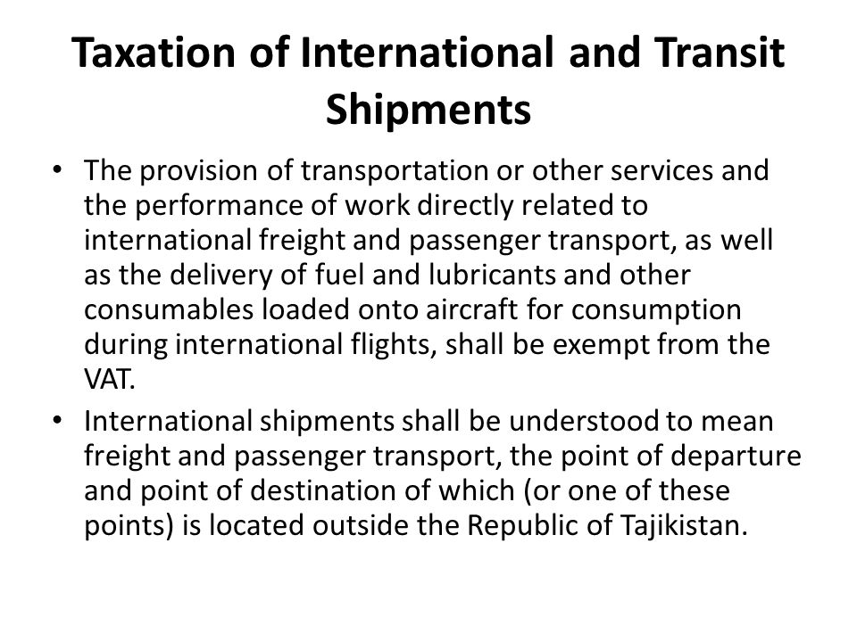 Taxation of International and Transit Shipments The provision of transportation or other services and the performance of work directly related to international freight and passenger transport, as well as the delivery of fuel and lubricants and other consumables loaded onto aircraft for consumption during international flights, shall be exempt from the VAT.
