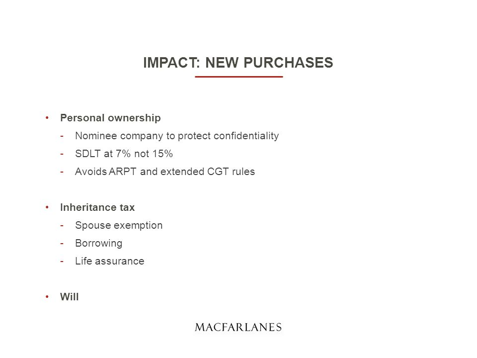 IMPACT: NEW PURCHASES Personal ownership -Nominee company to protect confidentiality -SDLT at 7% not 15% -Avoids ARPT and extended CGT rules Inheritance tax -Spouse exemption -Borrowing -Life assurance Will