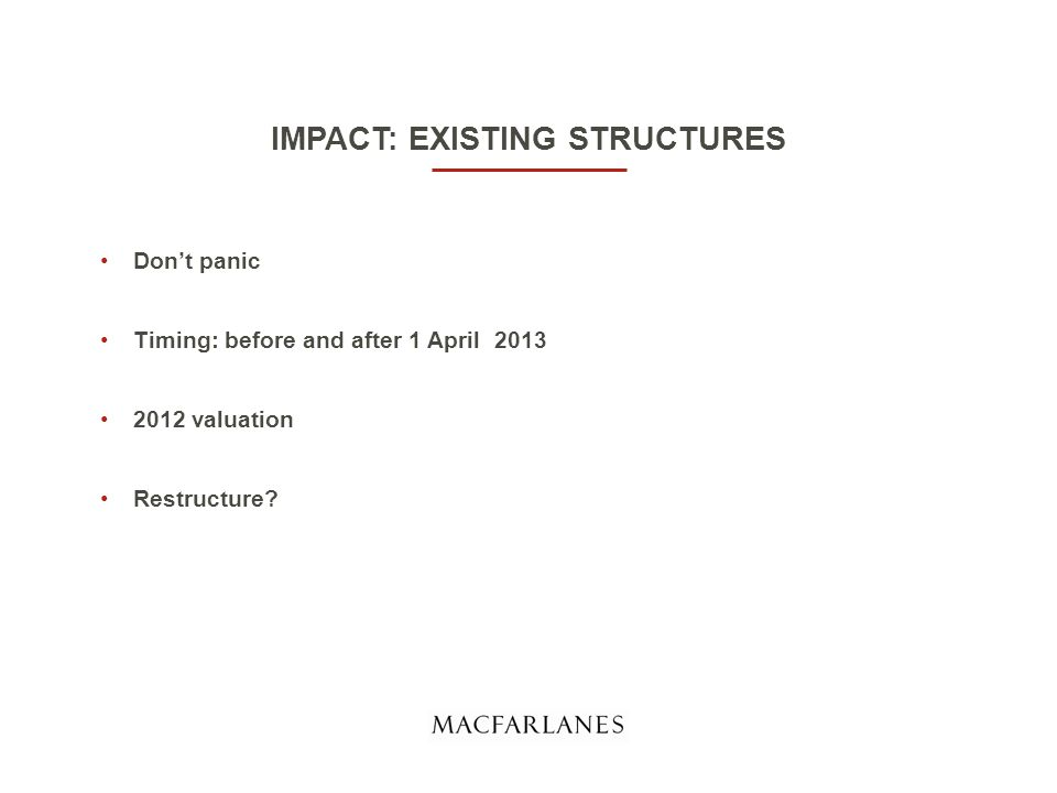 IMPACT: EXISTING STRUCTURES Don't panic Timing: before and after 1 April 2013 2012 valuation Restructure?