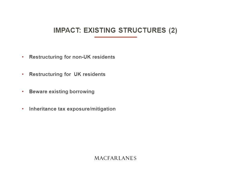 IMPACT: EXISTING STRUCTURES (2) Restructuring for non-UK residents Restructuring for UK residents Beware existing borrowing Inheritance tax exposure/mitigation
