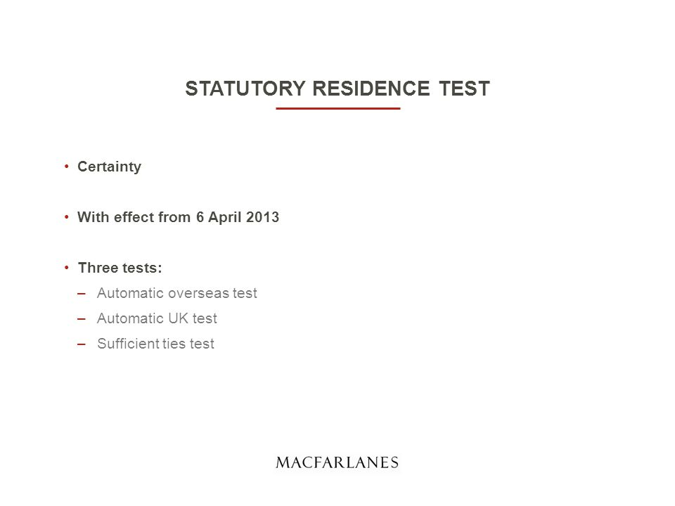 STATUTORY RESIDENCE TEST Certainty With effect from 6 April 2013 Three tests: –Automatic overseas test –Automatic UK test –Sufficient ties test