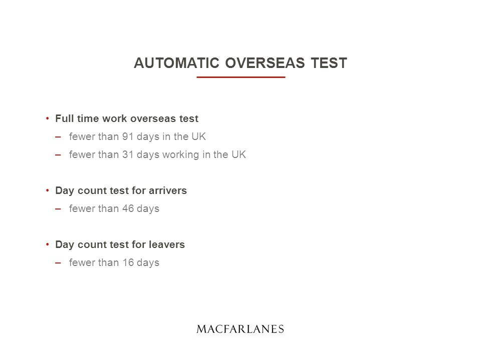 AUTOMATIC OVERSEAS TEST Full time work overseas test –fewer than 91 days in the UK –fewer than 31 days working in the UK Day count test for arrivers –fewer than 46 days Day count test for leavers –fewer than 16 days