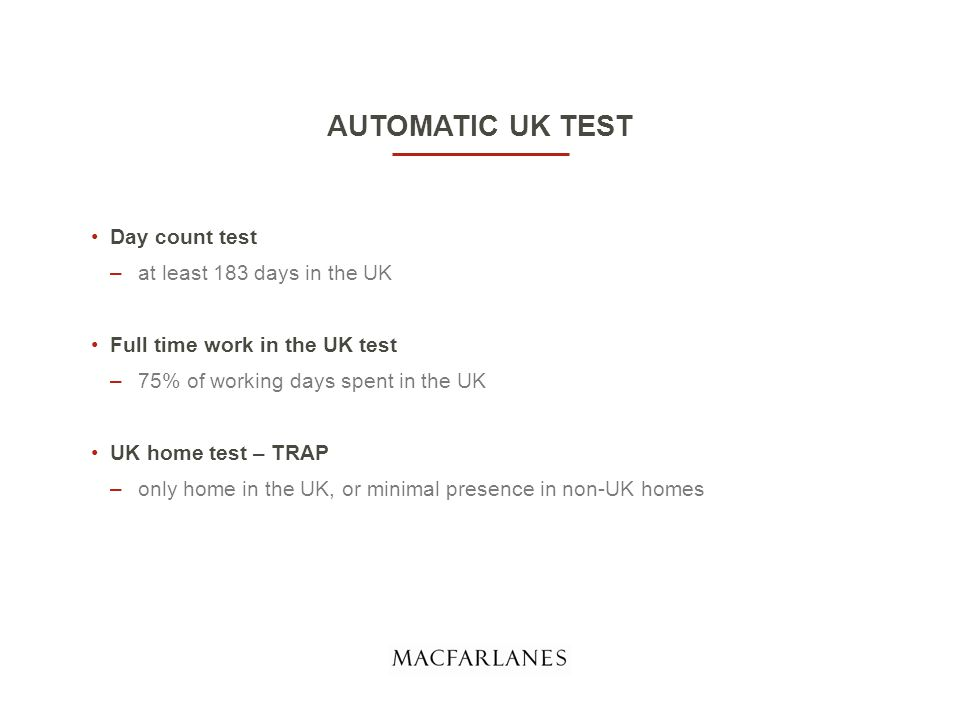 AUTOMATIC UK TEST Day count test –at least 183 days in the UK Full time work in the UK test –75% of working days spent in the UK UK home test – TRAP –only home in the UK, or minimal presence in non-UK homes