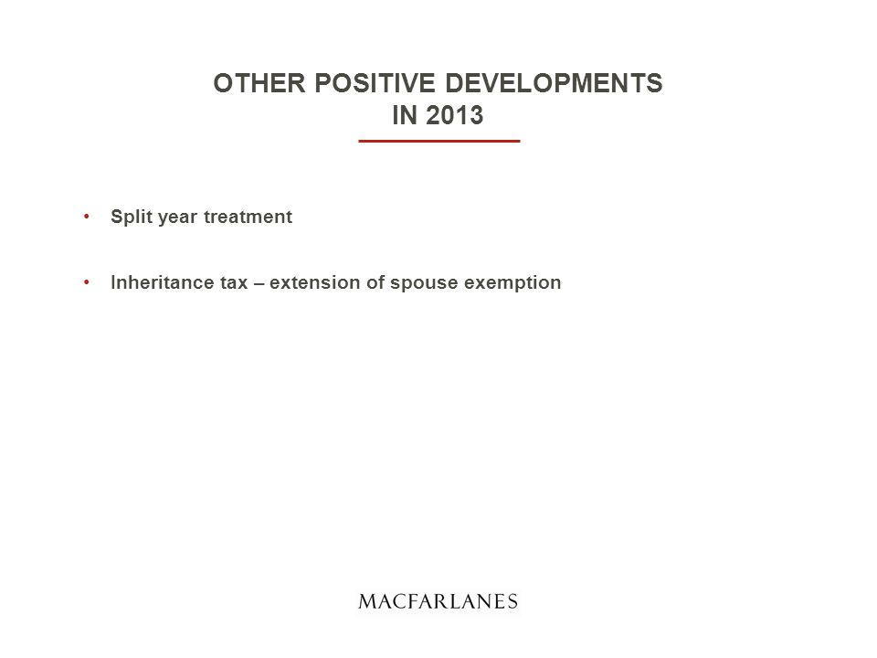OTHER POSITIVE DEVELOPMENTS IN 2013 Split year treatment Inheritance tax – extension of spouse exemption