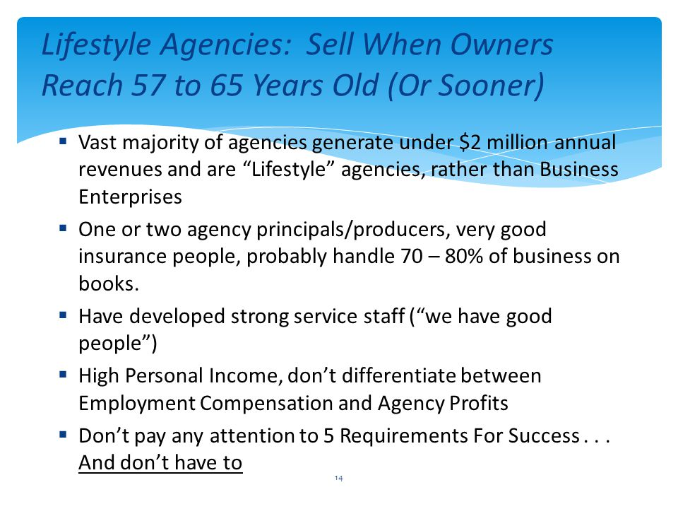  Vast majority of agencies generate under $2 million annual revenues and are Lifestyle agencies, rather than Business Enterprises  One or two agency principals/producers, very good insurance people, probably handle 70 – 80% of business on books.