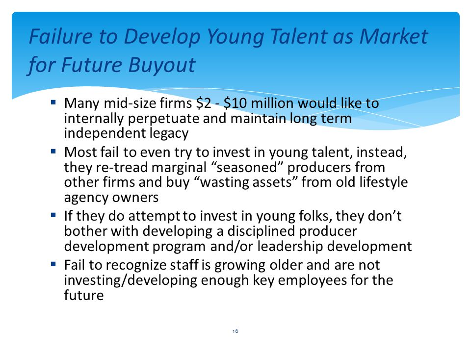  Many mid-size firms $2 - $10 million would like to internally perpetuate and maintain long term independent legacy  Most fail to even try to invest in young talent, instead, they re-tread marginal seasoned producers from other firms and buy wasting assets from old lifestyle agency owners  If they do attempt to invest in young folks, they don't bother with developing a disciplined producer development program and/or leadership development  Fail to recognize staff is growing older and are not investing/developing enough key employees for the future Failure to Develop Young Talent as Market for Future Buyout 16