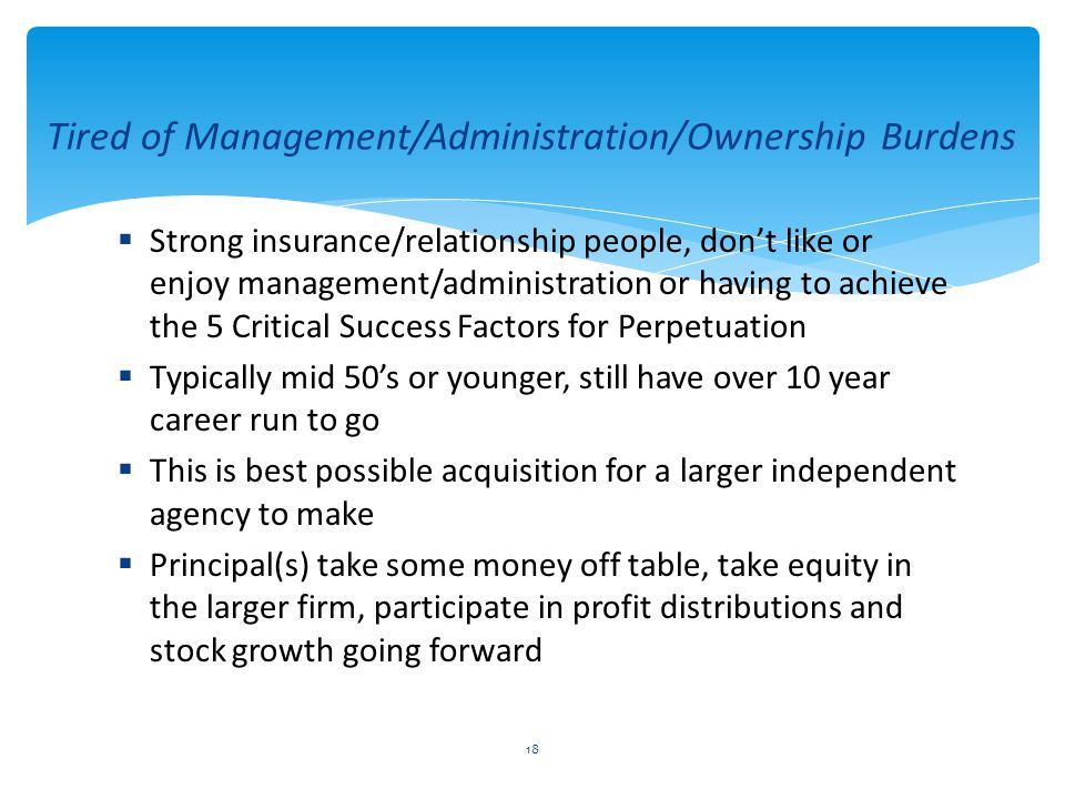  Strong insurance/relationship people, don't like or enjoy management/administration or having to achieve the 5 Critical Success Factors for Perpetuation  Typically mid 50's or younger, still have over 10 year career run to go  This is best possible acquisition for a larger independent agency to make  Principal(s) take some money off table, take equity in the larger firm, participate in profit distributions and stock growth going forward 18 Tired of Management/Administration/Ownership Burdens