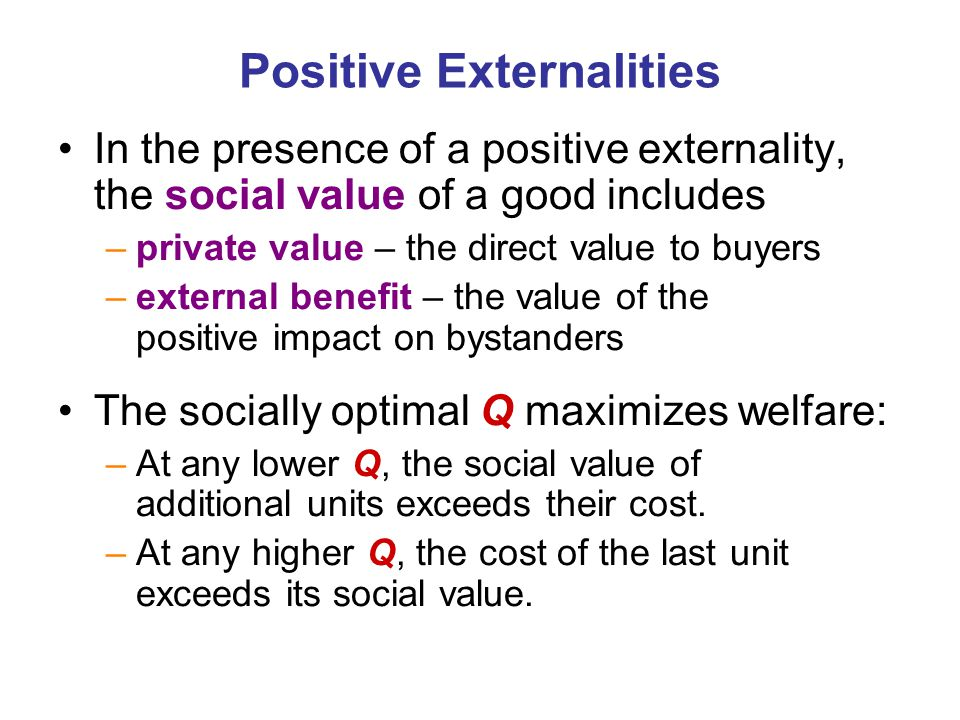 Positive Externalities In the presence of a positive externality, the social value of a good includes –private value – the direct value to buyers –ext