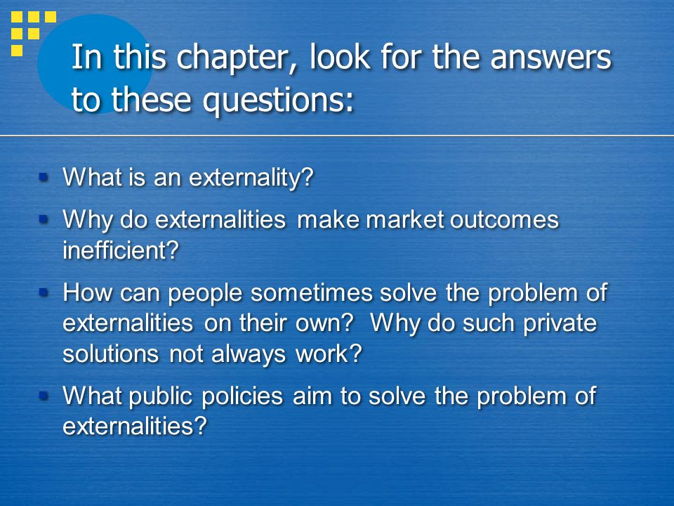 In this chapter, look for the answers to these questions:  What is an externality?  Why do externalities make market outcomes inefficient?  How can