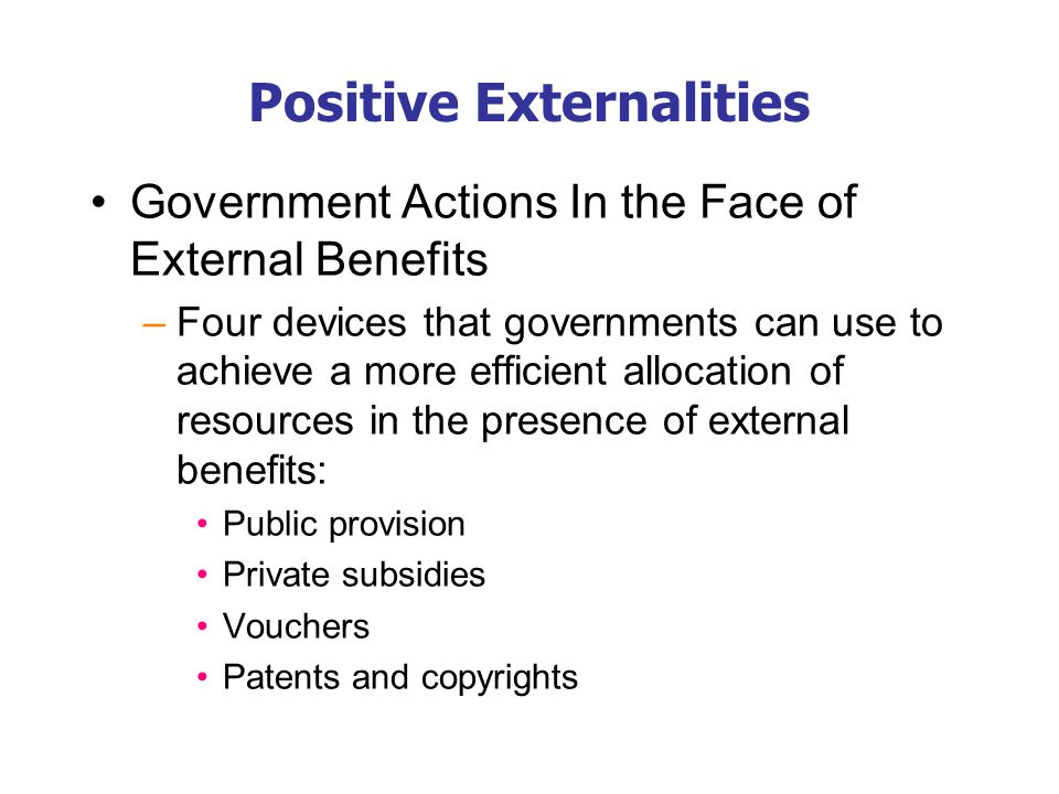 Positive Externalities Government Actions In the Face of External Benefits –Four devices that governments can use to achieve a more efficient allocati