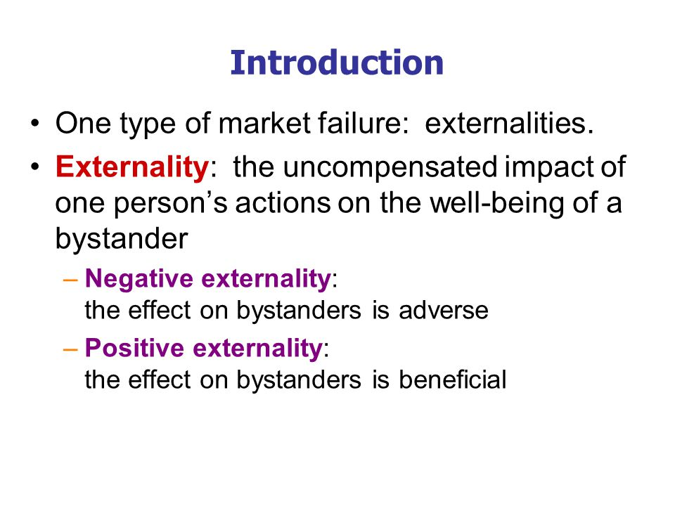 Introduction One type of market failure: externalities. Externality: the uncompensated impact of one person's actions on the well-being of a bystander