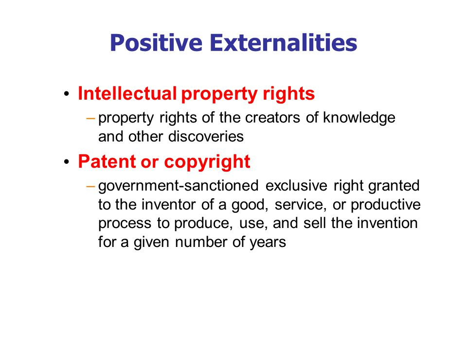Positive Externalities Intellectual property rights –property rights of the creators of knowledge and other discoveries Patent or copyright –governmen