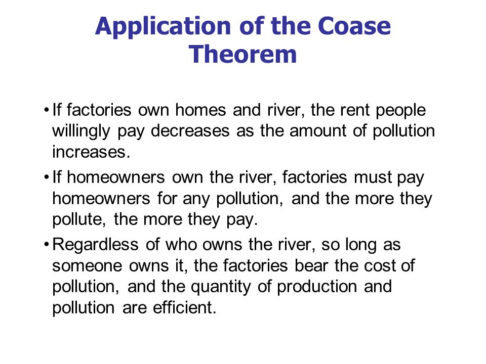 Application of the Coase Theorem If factories own homes and river, the rent people willingly pay decreases as the amount of pollution increases. If ho
