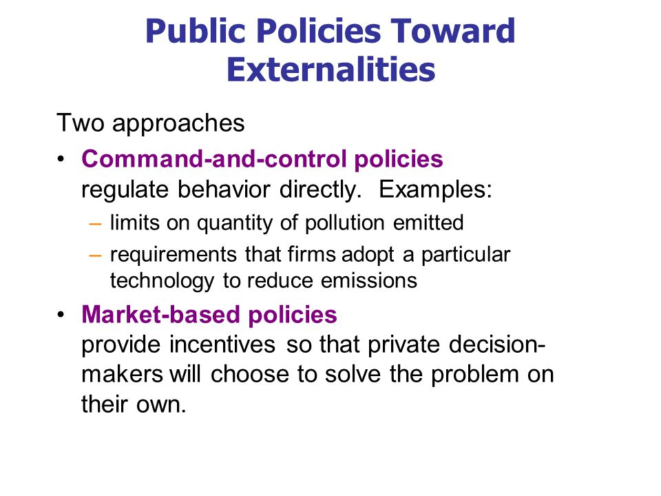 Public Policies Toward Externalities Two approaches Command-and-control policies regulate behavior directly. Examples: –limits on quantity of pollutio