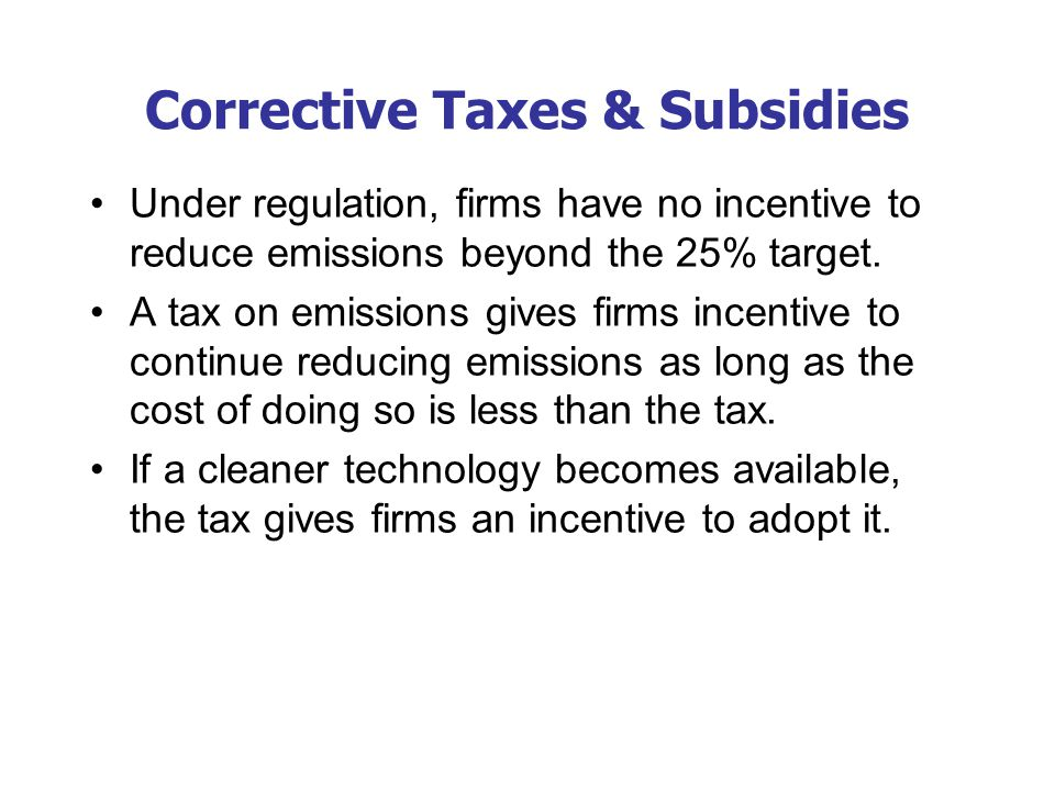 Corrective Taxes & Subsidies Under regulation, firms have no incentive to reduce emissions beyond the 25% target. A tax on emissions gives firms incen