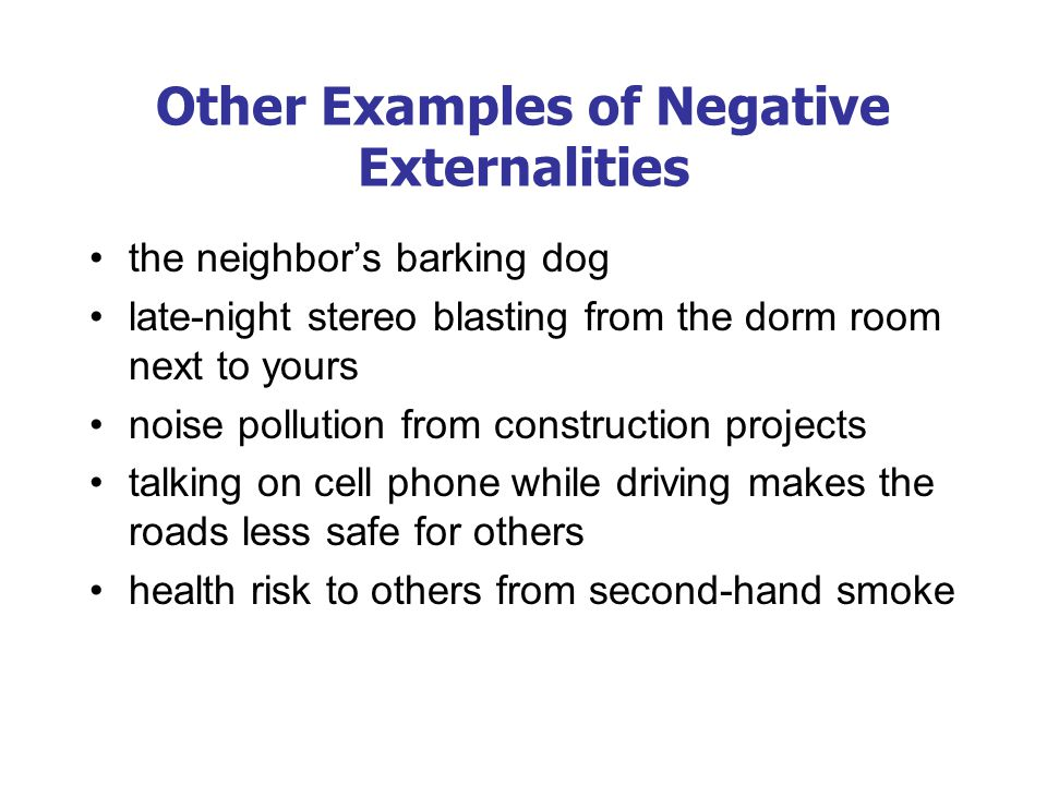 Other Examples of Negative Externalities the neighbor's barking dog late-night stereo blasting from the dorm room next to yours noise pollution from c