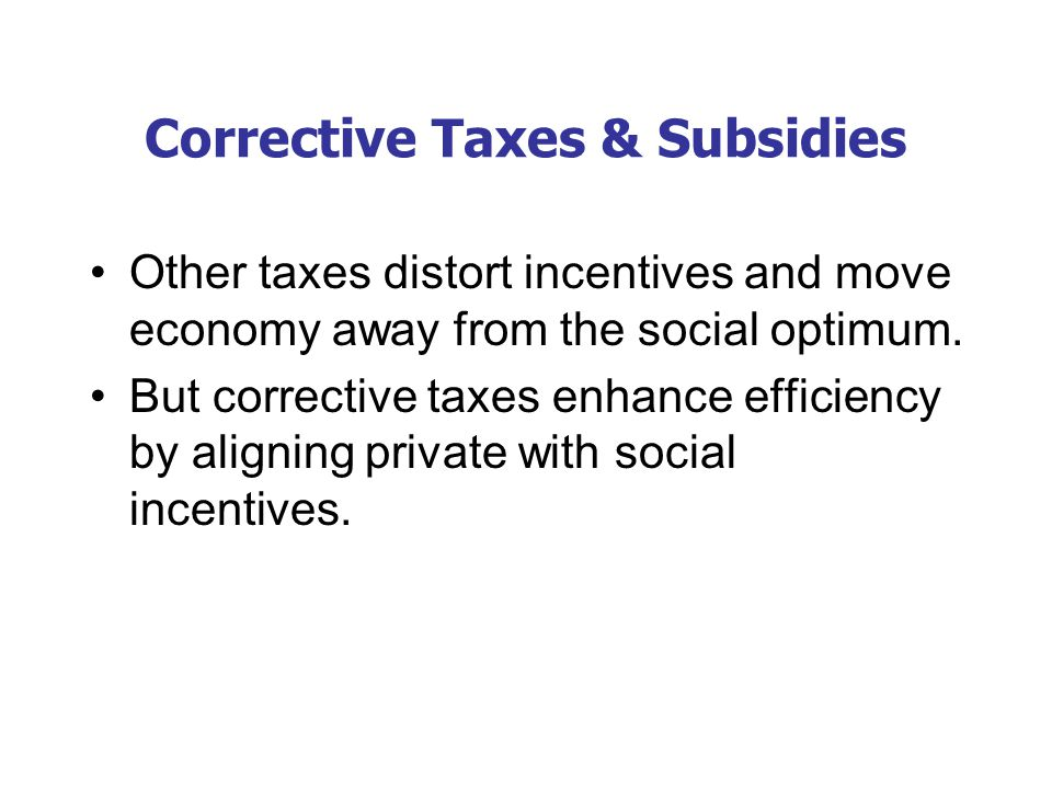 Corrective Taxes & Subsidies Other taxes distort incentives and move economy away from the social optimum. But corrective taxes enhance efficiency by