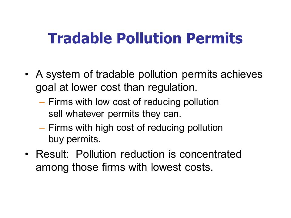 Tradable Pollution Permits A system of tradable pollution permits achieves goal at lower cost than regulation. –Firms with low cost of reducing pollut