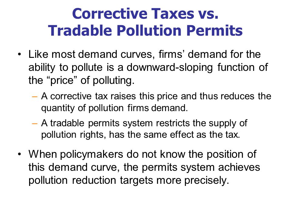 Corrective Taxes vs. Tradable Pollution Permits Like most demand curves, firms' demand for the ability to pollute is a downward-sloping function of th