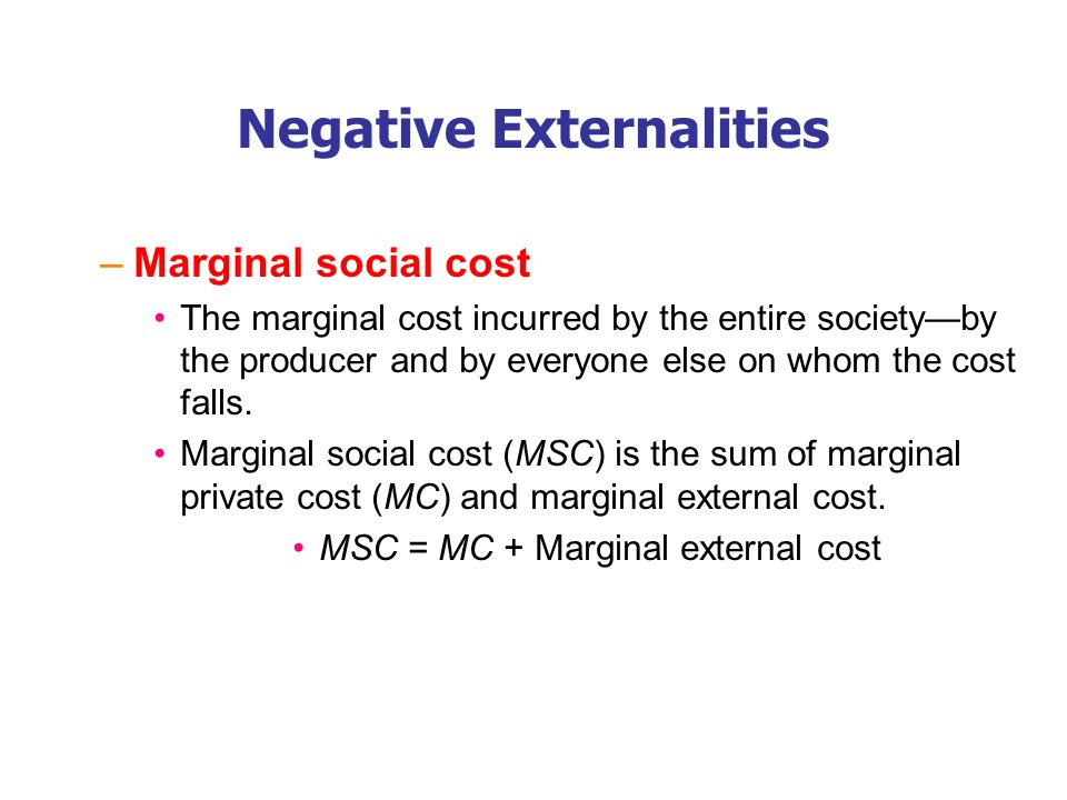 Negative Externalities –Marginal social cost The marginal cost incurred by the entire society—by the producer and by everyone else on whom the cost fa