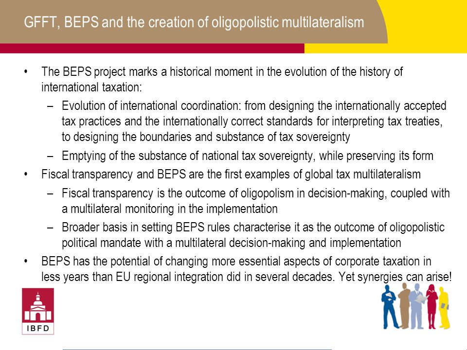 GFFT, BEPS and the creation of oligopolistic multilateralism The BEPS project marks a historical moment in the evolution of the history of international taxation: –Evolution of international coordination: from designing the internationally accepted tax practices and the internationally correct standards for interpreting tax treaties, to designing the boundaries and substance of tax sovereignty –Emptying of the substance of national tax sovereignty, while preserving its form Fiscal transparency and BEPS are the first examples of global tax multilateralism –Fiscal transparency is the outcome of oligopolism in decision-making, coupled with a multilateral monitoring in the implementation –Broader basis in setting BEPS rules characterise it as the outcome of oligopolistic political mandate with a multilateral decision-making and implementation BEPS has the potential of changing more essential aspects of corporate taxation in less years than EU regional integration did in several decades.