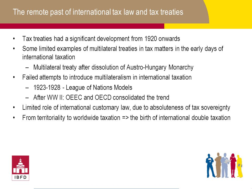 The remote past of international tax law and tax treaties Tax treaties had a significant development from 1920 onwards Some limited examples of multilateral treaties in tax matters in the early days of international taxation –Multilateral treaty after dissolution of Austro-Hungary Monarchy Failed attempts to introduce multilateralism in international taxation –1923-1928 - League of Nations Models –After WW II: OEEC and OECD consolidated the trend Limited role of international customary law, due to absoluteness of tax sovereignty From territoriality to worldwide taxation => the birth of international double taxation