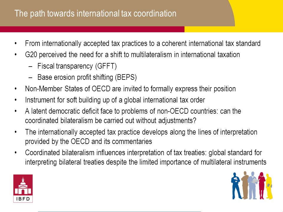The path towards international tax coordination From internationally accepted tax practices to a coherent international tax standard G20 perceived the need for a shift to multilateralism in international taxation –Fiscal transparency (GFFT) –Base erosion profit shifting (BEPS) Non-Member States of OECD are invited to formally express their position Instrument for soft building up of a global international tax order A latent democratic deficit face to problems of non-OECD countries: can the coordinated bilateralism be carried out without adjustments.