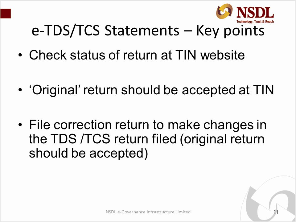 Check status of return at TIN website 'Original' return should be accepted at TIN File correction return to make changes in the TDS /TCS return filed (original return should be accepted) e-TDS/TCS Statements – Key points 11 NSDL e-Governance Infrastructure Limited