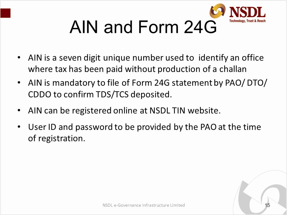 AIN and Form 24G AIN is a seven digit unique number used to identify an office where tax has been paid without production of a challan AIN is mandatory to file of Form 24G statement by PAO/ DTO/ CDDO to confirm TDS/TCS deposited.