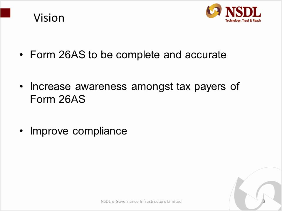 Vision Form 26AS to be complete and accurate Increase awareness amongst tax payers of Form 26AS Improve compliance 3 NSDL e-Governance Infrastructure Limited