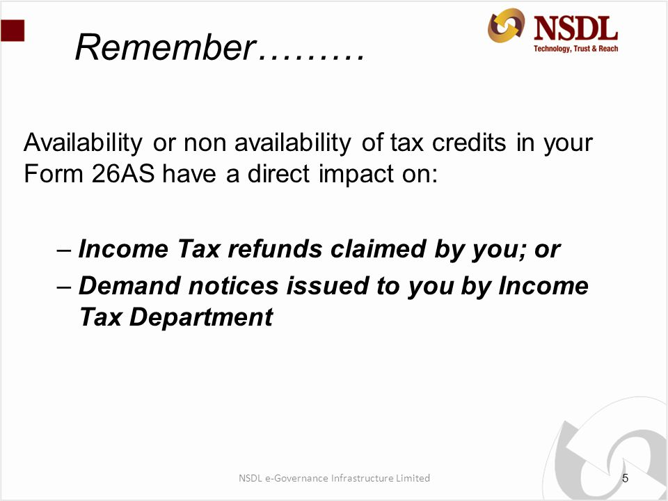 Remember……… Availability or non availability of tax credits in your Form 26AS have a direct impact on: –Income Tax refunds claimed by you; or –Demand notices issued to you by Income Tax Department 5 NSDL e-Governance Infrastructure Limited