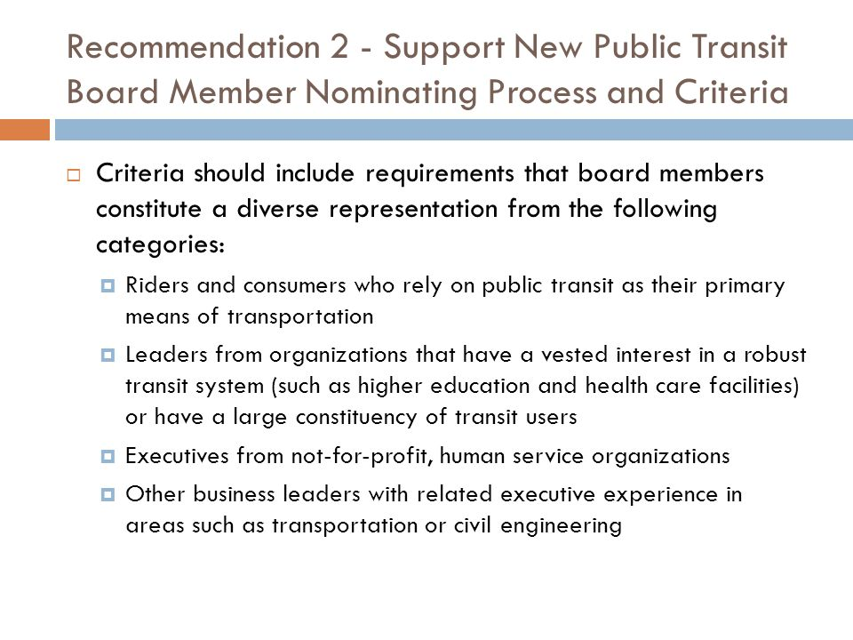 Recommendation 2 - Support New Public Transit Board Member Nominating Process and Criteria  Criteria should include requirements that board members constitute a diverse representation from the following categories:  Riders and consumers who rely on public transit as their primary means of transportation  Leaders from organizations that have a vested interest in a robust transit system (such as higher education and health care facilities) or have a large constituency of transit users  Executives from not-for-profit, human service organizations  Other business leaders with related executive experience in areas such as transportation or civil engineering