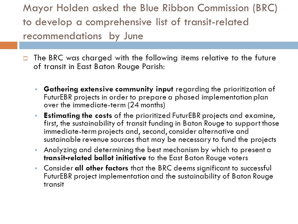 The Blue Ribbon Commission operated under a three- phased timeline in order to meet the June deadline March 24 th April 7 th April 21 st May 5 th May 18 th June 2 nd Introductory Meeting Problem Identification Refine and Discover Solutions Formalize Options Make Recommendations Draft Proposal Overview of mission Introductions Discussion of workplan and resources Review current FuturEBR study Meet with transit leaders Collect BRC opinions & recommendations Conduct/Review comparative cities & benchmark Deliverable: Set of problems facing transit Relative scale of problem's impact Initial estimate of resources required for each Refine problems - Solicit public / community opinion -Meet with: transit leaders; city/ state leaders Develop initial recommendations -Solicit BRC input -Solicit input from transit and community leaders -Examine funding options & develop funding strategy -Draft recommendations and align with problems/issues Formulate 3 options Define option pro/cons Develop implementation plans for each including -Funding -Election strategy -Timeline Align on recommended option Draft formal proposal to Mayor Deliverable: Initial set of recommendations & solutions aligned with each problem Deliverable: Three options (one recommended) in formal proposal to Mayor/Council 2 1 3