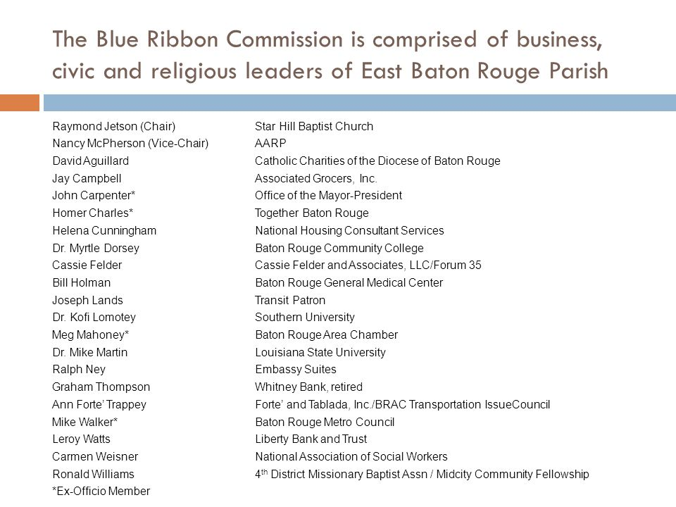 The Blue Ribbon Commission is comprised of business, civic and religious leaders of East Baton Rouge Parish Raymond Jetson (Chair)Star Hill Baptist Church Nancy McPherson (Vice-Chair)AARP David AguillardCatholic Charities of the Diocese of Baton Rouge Jay CampbellAssociated Grocers, Inc.