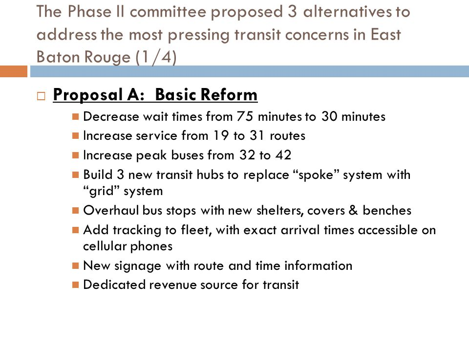 The Phase II committee proposed 3 alternatives to address the most pressing transit concerns in East Baton Rouge (2/4)  Proposal B: Ridership Expansion Decrease wait times from 75 minutes to 20 minutes Increase service from 19 to 37 routes Increase peak buses from 32 to 57 Build 3 new transit hubs to replace spoke system with grid system Overhaul bus stop shelters and benches Add tracking to fleet, with exact arrival times accessible on cellular phones New signage with route and time information Dedicated revenue source for transit 3 new Express Lines: Downtown to LSU Florida Blvd.