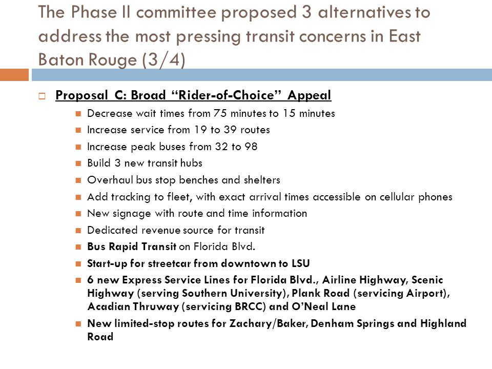 The Phase II committee proposed 3 alternatives to address the most pressing transit concerns in East Baton Rouge (4/4)  After receiving survey input from over 1,000 respondents, the BRC determined that Proposal B (Ridership Expansion) most closely represented the will of the public  COST: ~$18.3 MILLION/YEAR ADDITIONAL REVENUES
