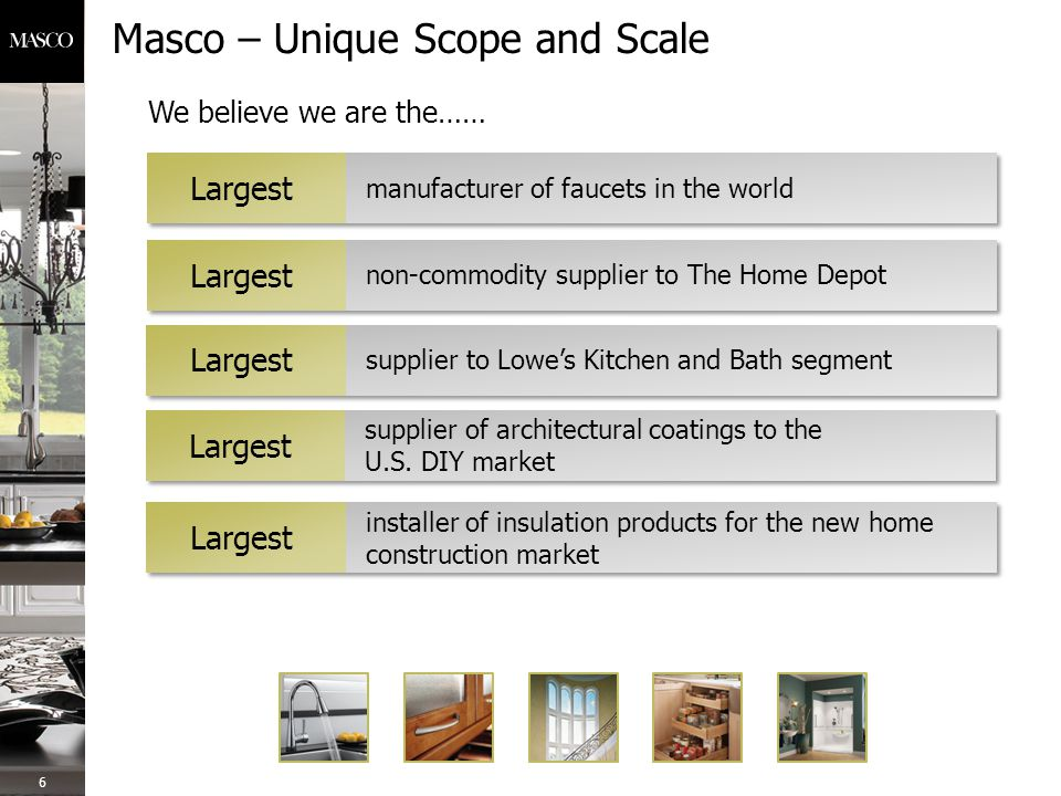Masco – Unique Scope and Scale 6 manufacturer of faucets in the world Largest non-commodity supplier to The Home Depot Largest supplier to Lowe's Kitchen and Bath segment Largest supplier of architectural coatings to the U.S.