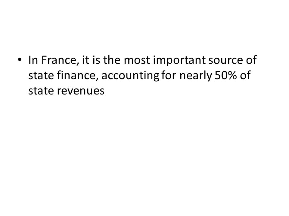 In France, it is the most important source of state finance, accounting for nearly 50% of state revenues