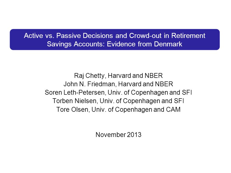 Active vs. Passive Decisions and Crowd-out in Retirement Savings Accounts: Evidence from Denmark Raj Chetty, Harvard and NBER John N. Friedman, Harvar