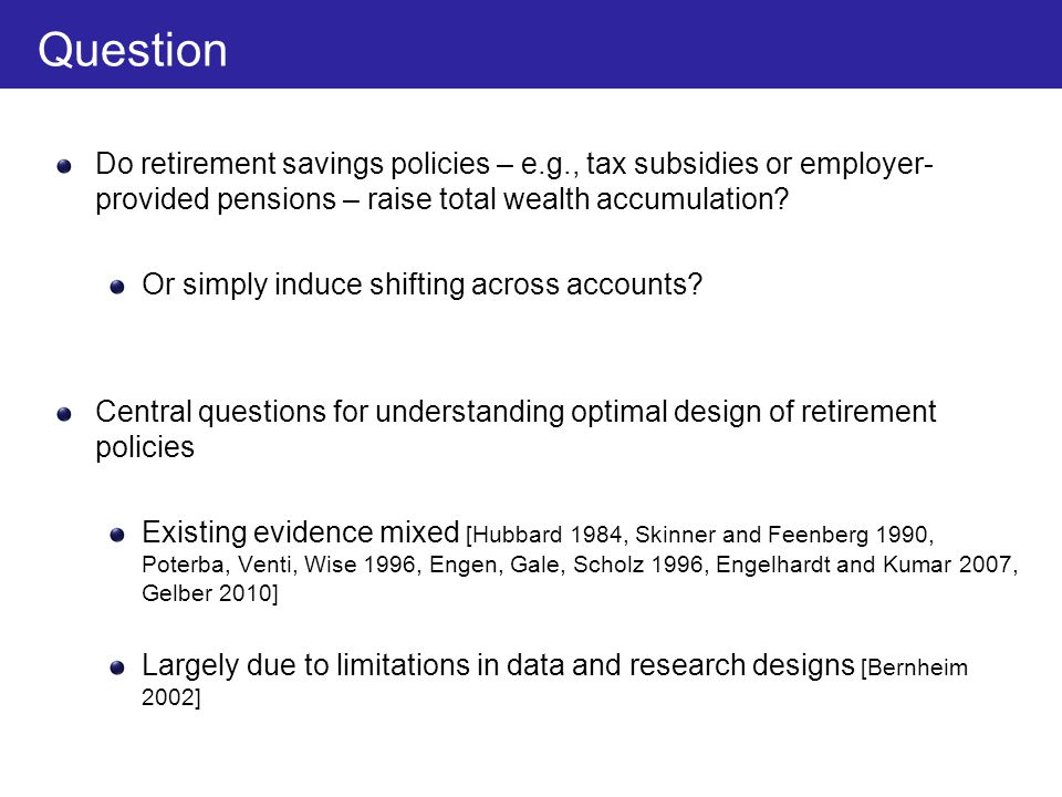 Overview We estimate crowd-out in retirement savings accounts using Danish tax data 41 million observations on savings from administrative sources We analyze two types of policies Automatic contributions by government or firms to workers' retirement savings accounts Price subsidies for retirement savings Main finding: Automatic contributions raise total savings much more than price subsidies Interpret this result through a model of active and passive choice