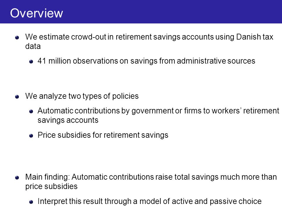 Overview We estimate crowd-out in retirement savings accounts using Danish tax data 41 million observations on savings from administrative sources We