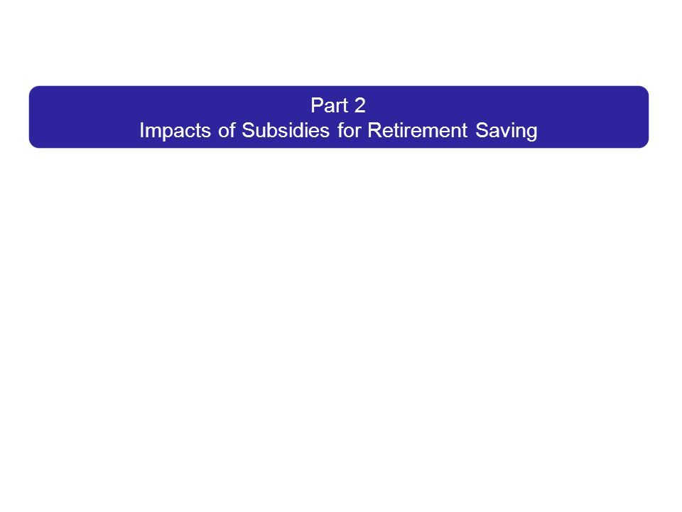 Part 2 Impacts of Subsidies for Retirement Saving