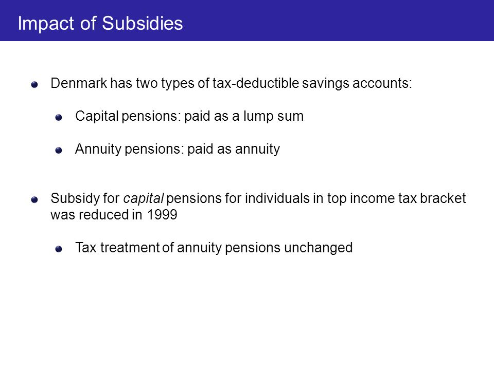 Denmark has two types of tax-deductible savings accounts: Capital pensions: paid as a lump sum Annuity pensions: paid as annuity Subsidy for capital p