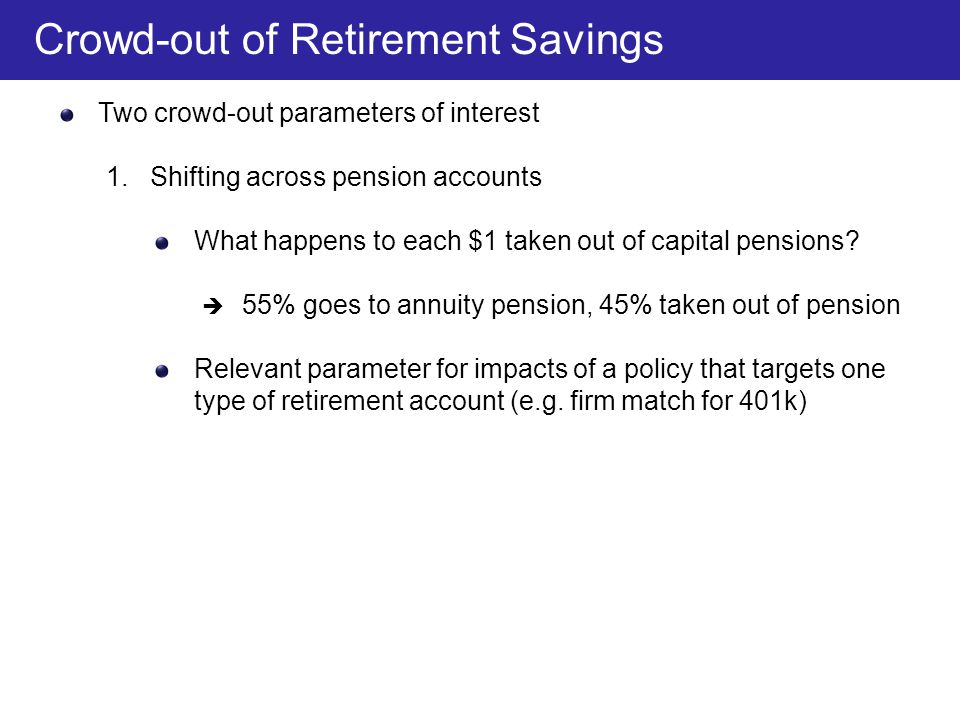 Two crowd-out parameters of interest 1. Shifting across pension accounts What happens to each $1 taken out of capital pensions?  55% goes to annuity