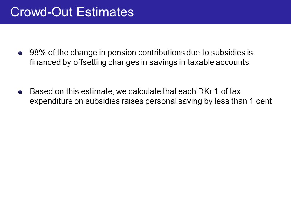 98% of the change in pension contributions due to subsidies is financed by offsetting changes in savings in taxable accounts Based on this estimate, w